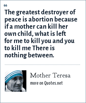 Mother Teresa: The greatest destroyer of peace is abortion because if a mother can kill her own child, what is left for me to kill you and you to kill me There is nothing between.