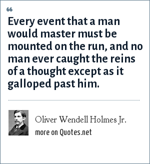 Oliver Wendell Holmes Jr.: Every event that a man would master must be mounted on the run, and no man ever caught the reins of a thought except as it galloped past him.