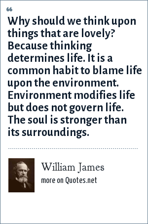 William James: Why should we think upon things that are lovely? Because thinking determines life. It is a common habit to blame life upon the environment. Environment modifies life but does not govern life. The soul is stronger than its surroundings.