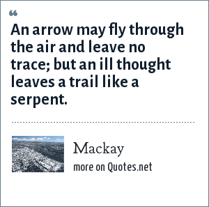 Mackay: An arrow may fly through the air and leave no trace; but an ill thought leaves a trail like a serpent.