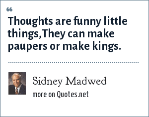 Sidney Madwed: Thoughts are funny little things,They can make paupers or make kings.