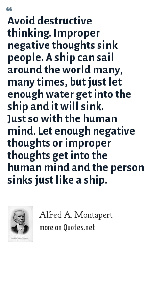 Alfred A. Montapert: Avoid destructive thinking. Improper negative thoughts sink people. A ship can sail around the world many, many times, but just let enough water get into the ship and it will sink. Just so with the human mind. Let enough negative thoughts or improper thoughts get into the human mind and the person sinks just like a ship.