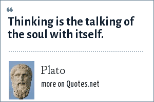 Plato: Thinking is the talking of the soul with itself.