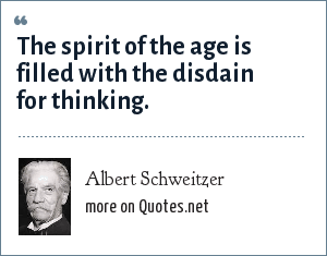 Albert Schweitzer: The spirit of the age is filled with the disdain for thinking.