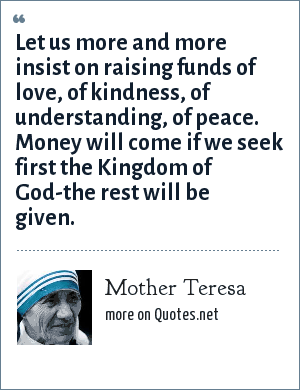 Mother Teresa: Let us more and more insist on raising funds of love, of kindness, of understanding, of peace. Money will come if we seek first the Kingdom of God-the rest will be given.