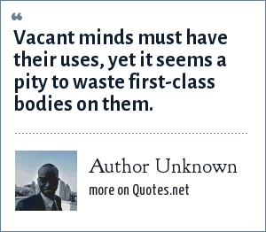 Author Unknown: Vacant minds must have their uses, yet it seems a pity to waste first-class bodies on them.