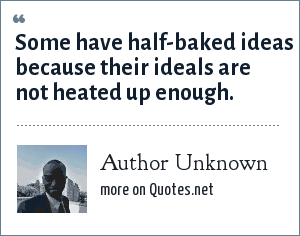 Author Unknown: Some have half-baked ideas because their ideals are not heated up enough.