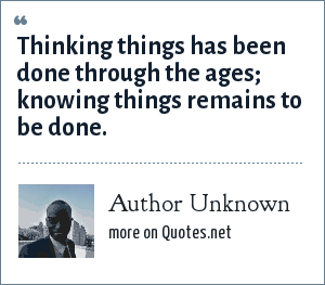 Author Unknown: Thinking things has been done through the ages; knowing things remains to be done.