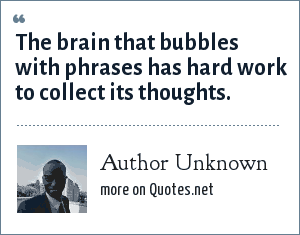 Author Unknown: The brain that bubbles with phrases has hard work to collect its thoughts.