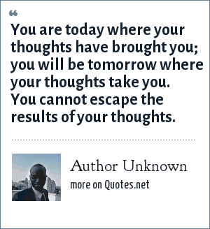 Author Unknown: You are today where your thoughts have brought you; you will be tomorrow where your thoughts take you. You cannot escape the results of your thoughts.