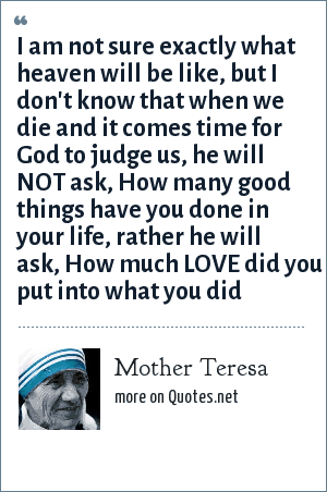 Mother Teresa: I am not sure exactly what heaven will be like, but I don't know that when we die and it comes time for God to judge us, he will NOT ask, How many good things have you done in your life, rather he will ask, How much LOVE did you put into what you did