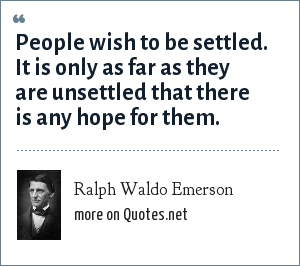 Ralph Waldo Emerson: People wish to be settled. It is only as far as they are unsettled that there is any hope for them.
