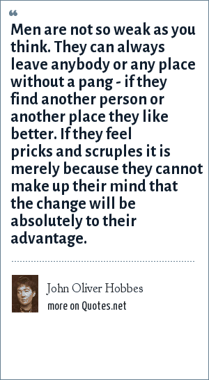 John Oliver Hobbes: Men are not so weak as you think. They can always leave anybody or any place without a pang - if they find another person or another place they like better. If they feel pricks and scruples it is merely because they cannot make up their mind that the change will be absolutely to their advantage.
