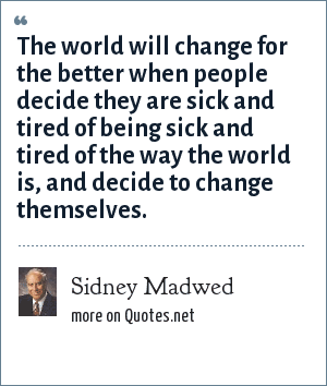 Sidney Madwed: The world will change for the better when people decide they are sick and tired of being sick and tired of the way the world is, and decide to change themselves.