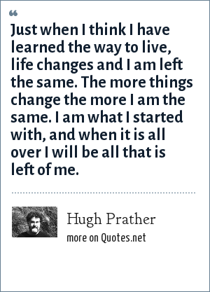 Hugh Prather: Just when I think I have learned the way to live, life changes and I am left the same. The more things change the more I am the same. I am what I started with, and when it is all over I will be all that is left of me.