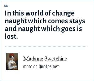Madame Swetchine: In this world of change naught which comes stays and naught which goes is lost.