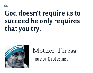 Mother Teresa: God doesn't require us to succeed he only requires that you try.