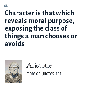 Aristotle: Character is that which reveals moral purpose, exposing the class of things a man chooses or avoids