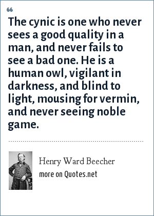 Henry Ward Beecher: The cynic is one who never sees a good quality in a man, and never fails to see a bad one. He is a human owl, vigilant in darkness, and blind to light, mousing for vermin, and never seeing noble game.