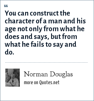Norman Douglas: You can construct the character of a man and his age not only from what he does and says, but from what he fails to say and do.