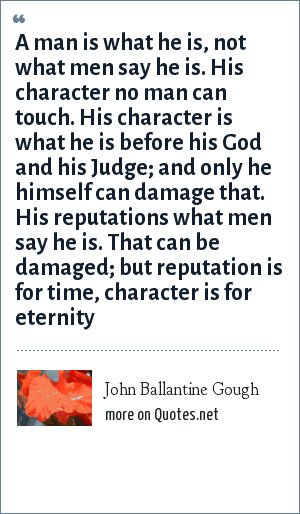 John Ballantine Gough: A man is what he is, not what men say he is. His character no man can touch. His character is what he is before his God and his Judge; and only he himself can damage that. His reputations what men say he is. That can be damaged; but reputation is for time, character is for eternity