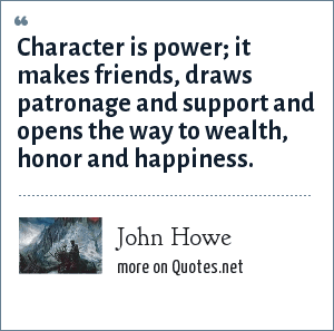 John Howe: Character is power; it makes friends, draws patronage and support and opens the way to wealth, honor and happiness.