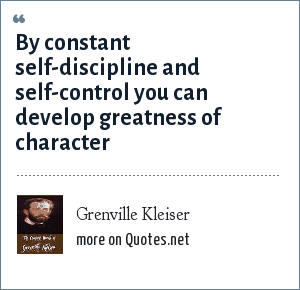 Grenville Kleiser: By constant self-discipline and self-control you can develop greatness of character