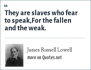 James Russell Lowell: They are slaves who fear to speak,For the fallen and the weak.