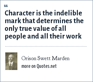 Orison Swett Marden: Character is the indelible mark that determines the only true value of all people and all their work