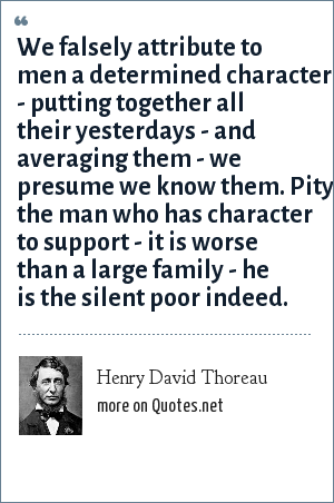 Henry David Thoreau: We falsely attribute to men a determined character - putting together all their yesterdays - and averaging them - we presume we know them. Pity the man who has character to support - it is worse than a large family - he is the silent poor indeed.