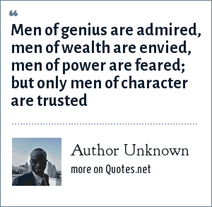 Author Unknown: Men of genius are admired, men of wealth are envied, men of power are feared; but only men of character are trusted