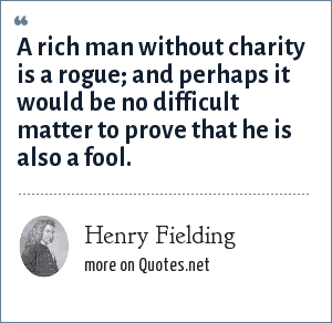 Henry Fielding: A rich man without charity is a rogue; and perhaps it would be no difficult matter to prove that he is also a fool.