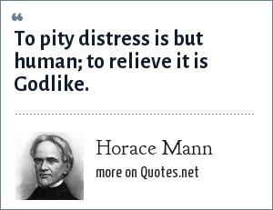 Horace Mann: To pity distress is but human; to relieve it is Godlike.