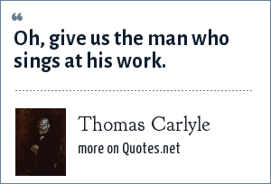 Thomas Carlyle: Oh, give us the man who sings at his work.