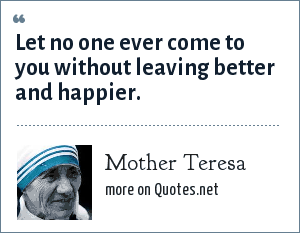 Mother Teresa: Let no one ever come to you without leaving better and happier.