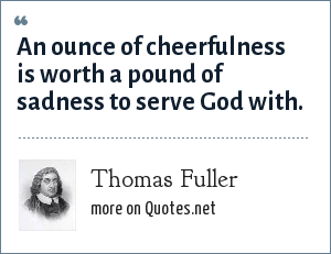 Thomas Fuller: An ounce of cheerfulness is worth a pound of sadness to serve God with.