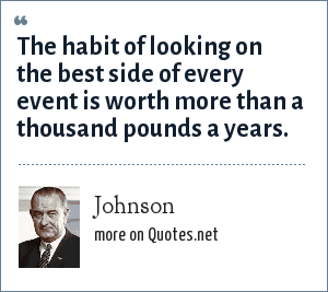 Johnson: The habit of looking on the best side of every event is worth more than a thousand pounds a years.