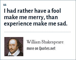 William Shakespeare: I had rather have a fool make me merry, than experience make me sad.