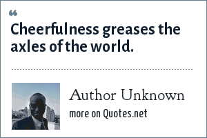 Author Unknown: Cheerfulness greases the axles of the world.