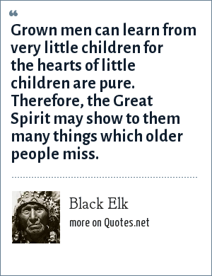 Black Elk: Grown men can learn from very little children for the hearts of little children are pure. Therefore, the Great Spirit may show to them many things which older people miss.