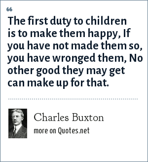 Charles Buxton: The first duty to children is to make them happy, If you have not made them so, you have wronged them, No other good they may get can make up for that.