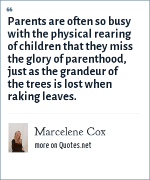 Marcelene Cox: Parents are often so busy with the physical rearing of children that they miss the glory of parenthood, just as the grandeur of the trees is lost when raking leaves.