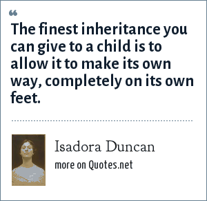 Isadora Duncan: The finest inheritance you can give to a child is to allow it to make its own way, completely on its own feet.