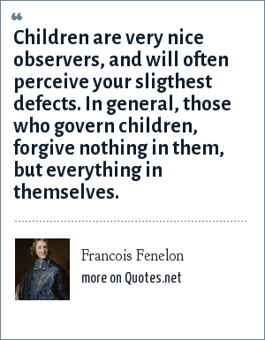 Francois Fenelon: Children are very nice observers, and will often perceive your sligthest defects. In general, those who govern children, forgive nothing in them, but everything in themselves.