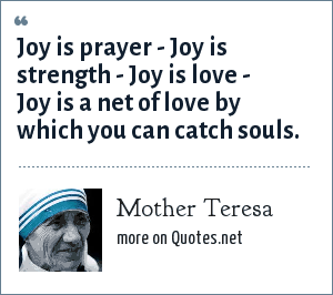 Mother Teresa: Joy is prayer - Joy is strength - Joy is love - Joy is a net of love by which you can catch souls.