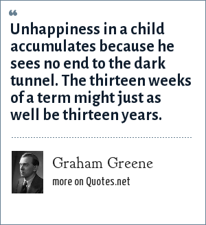 Graham Greene: Unhappiness in a child accumulates because he sees no end to the dark tunnel. The thirteen weeks of a term might just as well be thirteen years.