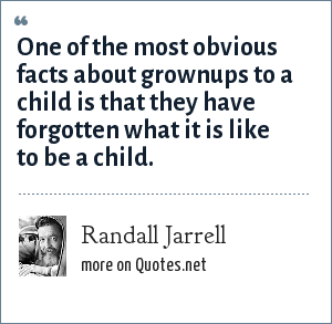 Randall Jarrell: One of the most obvious facts about grownups to a child is that they have forgotten what it is like to be a child.