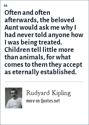 Rudyard Kipling: Often and often afterwards, the beloved Aunt would ask me why I had never told anyone how I was being treated. Children tell little more than animals, for what comes to them they accept as eternally established.