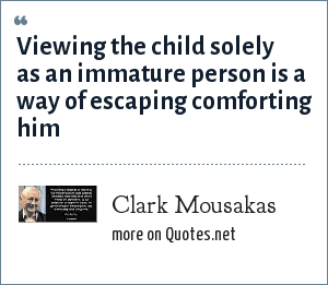 Clark Mousakas: Viewing the child solely as an immature person is a way of escaping comforting him