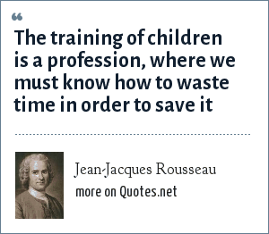 Jean-Jacques Rousseau: The training of children is a profession, where we must know how to waste time in order to save it